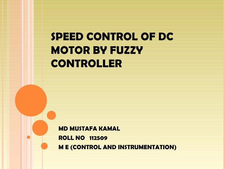 SPEED CONTROL OF DCMOTOR BY FUZZYCONTROLLER MD MUSTAFA KAMAL ROLL NO 112509 M E (CONTROL AND INSTRUMENTATION)