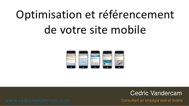 Optimisation et référencement de votre site mobile<br />Cedric Vandercam<br />Cedric Vandercam<br />www.cedricvandercam.co...