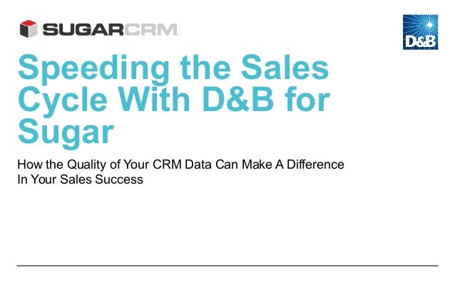 Speeding the Sales Cycle With D&B for Sugar How the Quality of Your CRM Data Can Make A Difference In Your Sales Success