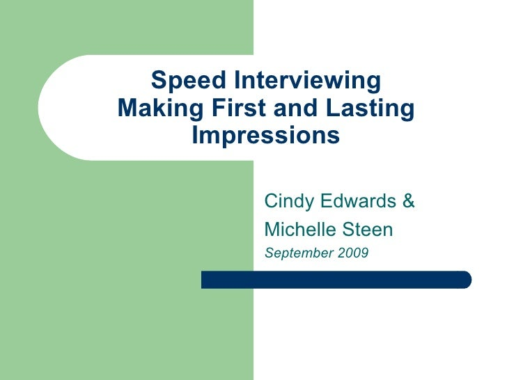 Speed Interviewing Making First and Lasting Impressions Cindy Edwards & Michelle Steen September 2009