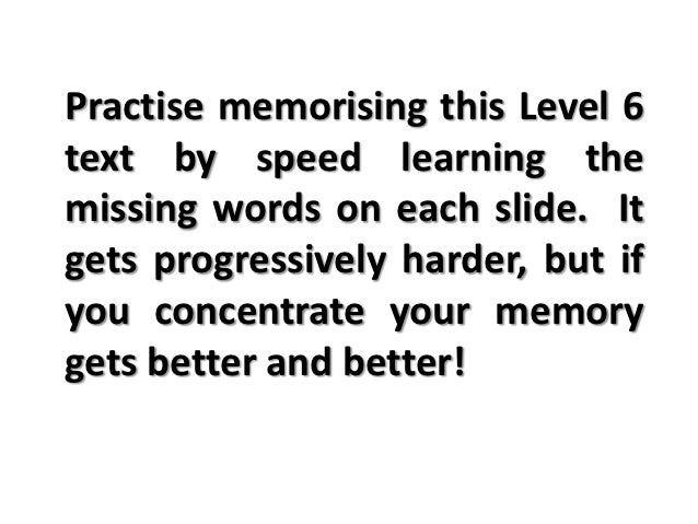 Practise memorising this Level 6text by speed learning themissing words on each slide. Itgets progressively harder, but if...