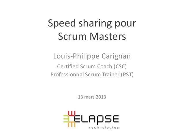 Speed sharing pour  Scrum Masters Louis-Philippe Carignan  Certified Scrum Coach (CSC)Professionnal Scrum Trainer (PST)   ...
