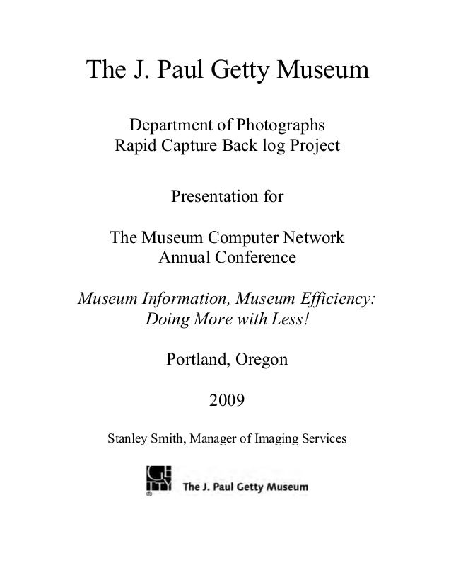 The J. Paul Getty Museum Department of Photographs Rapid Capture Back log Project Presentation for The Museum Computer Net...