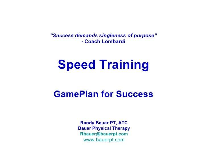 "Speed Training GamePlan for Success "" Success demands singleness of purpose"" - Coach Lombardi Randy Bauer PT, ATC Bauer Ph..."