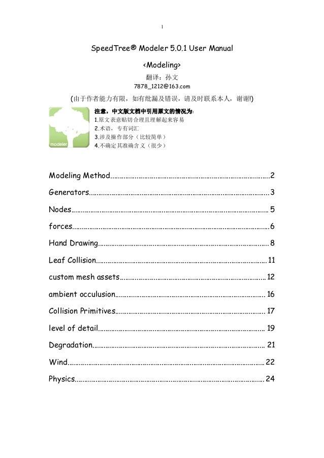 1 SpeedTree® Modeler 5.0.1 User Manual <Modeling> 翻译:孙文 7878_1212@163.com (由于作者能力有限,如有纰漏及错误,请及时联系本人,谢谢!) 注意,中文版文档中引用原文的情况为...