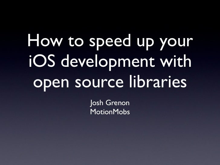 How to speed up youriOS development with open source libraries        Josh Grenon        MotionMobs