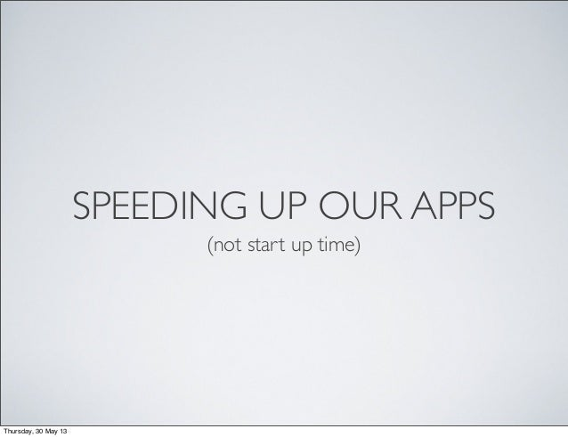 SPEEDING UP OUR APPS(not start up time)Thursday, 30 May 13