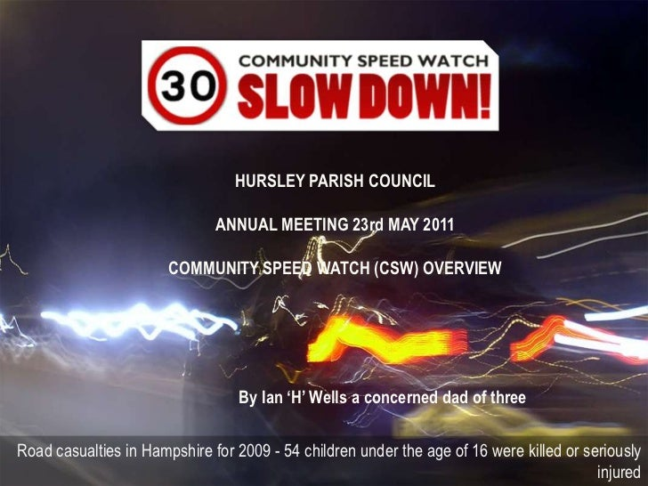 HURSLEY PARISH COUNCIL <br />ANNUAL MEETING 23rd MAY 2011<br />COMMUNITY SPEED WATCH (CSW) OVERVIEW<br />By Ian 'H' Wells ...