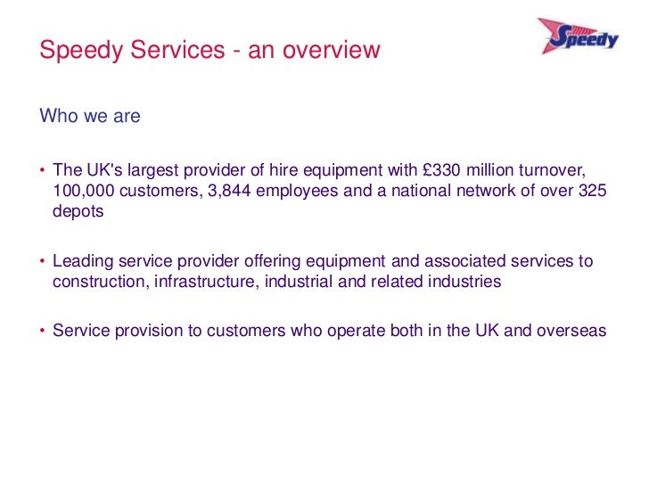 Speedy Services - an overviewWho we are• The UKs largest provider of hire equipment with £330 million turnover,  100,000 c...