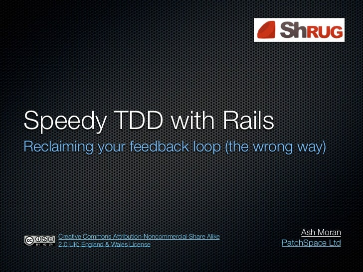 Speedy TDD with RailsReclaiming your feedback loop (the wrong way)     Creative Commons Attribution-Noncommercial-Share Al...