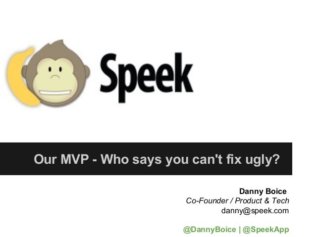 Our MVP - Who says you cant fix ugly?                                     Danny Boice                       Co-Founder / P...