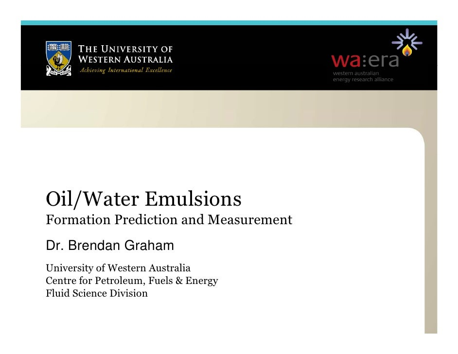 Oil/Water Emulsions Formation Prediction and Measurement Dr. Dr Brendan Graham University of Western Australia Centre for ...