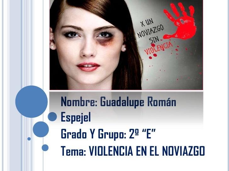 """Nombre: Guadalupe RománEspejelGrado Y Grupo: 2º """"E""""Tema: VIOLENCIA EN EL NOVIAZGO"""