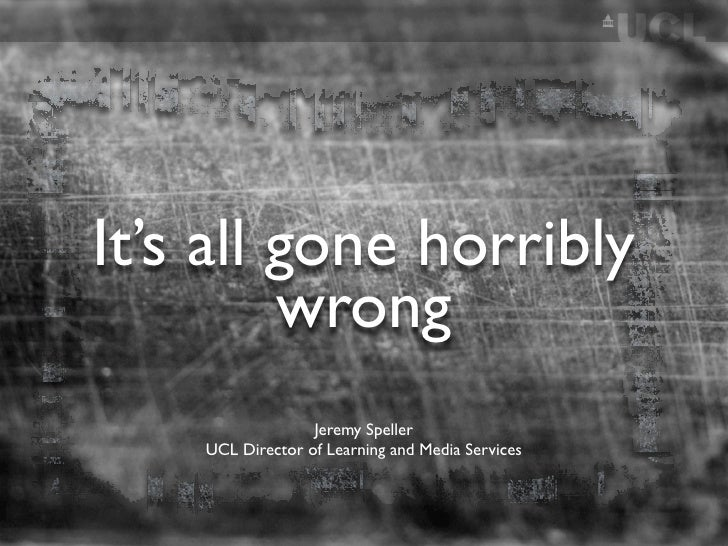 It's all gone horribly          wrong                   Jeremy Speller     UCL Director of Learning and Media Services