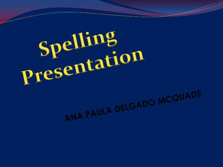 Spelling<br />Presentation<br />ANA PAULA DELGADO MCQUADE<br />