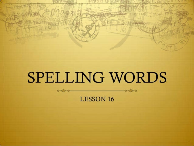 SPELLING WORDS     LESSON 16