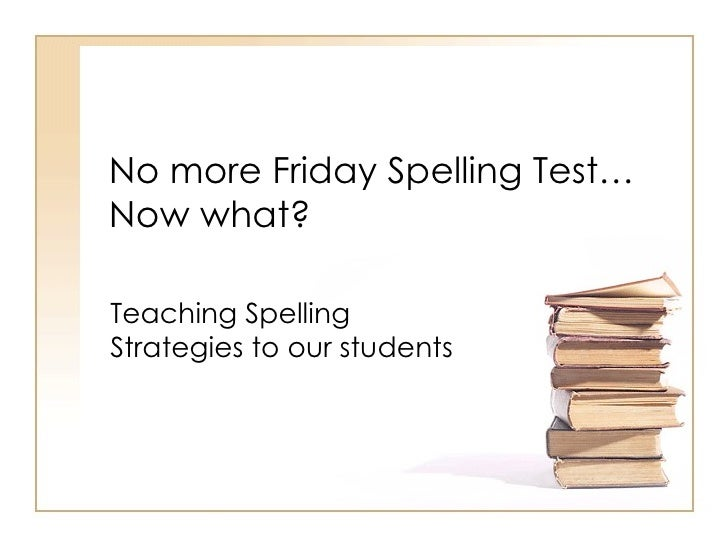 No more Friday Spelling Test… Now what? Teaching Spelling Strategies to our students