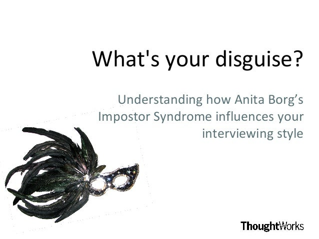 Whats your disguise?   Understanding how Anita Borg'sImpostor Syndrome influences your                interviewing style