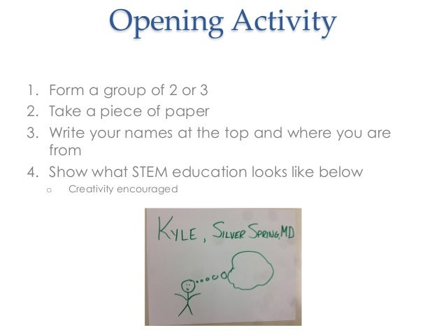 1.  Form a group of 2 or 32.  Take a piece of paper3.  Write your names at the top and where you arefrom4.  Show what STEM...