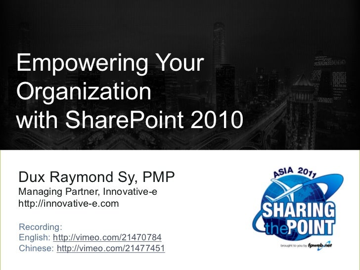 Empowering YourOrganizationwith SharePoint 2010Dux Raymond Sy, PMPManaging Partner, Innovative-ehttp://innovative-e.comRec...