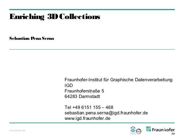 Enriching 3D CollectionsSebastian Pena Serna                       Fraunhofer-Institut für Graphische Datenverarbeitung   ...