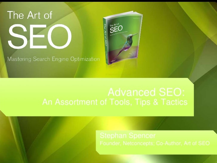 Advanced SEO:  An Assortment of Tools, Tips & Tactics Stephan Spencer Founder, Netconcepts; Co-Author, Art of SEO