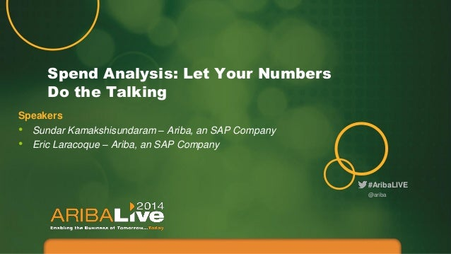 #AribaLIVE Spend Analysis: Let Your Numbers Do the Talking Speakers • Sundar Kamakshisundaram – Ariba, an SAP Company • Er...