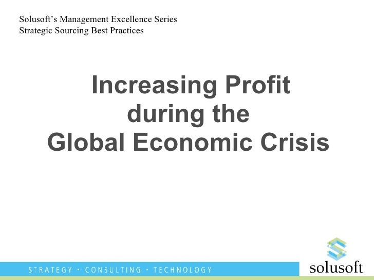 Increasing Profit during the Global Economic Crisis Solusoft's Management Excellence Series Strategic Sourcing Best Practi...