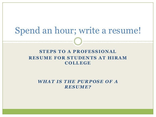 Spend an hour; write a resume! STEPS TO A PROFESSIONAL RESUME FOR STUDENTS AT HIRAM COLLEGE  WHAT IS THE PURPOSE OF A RESU...