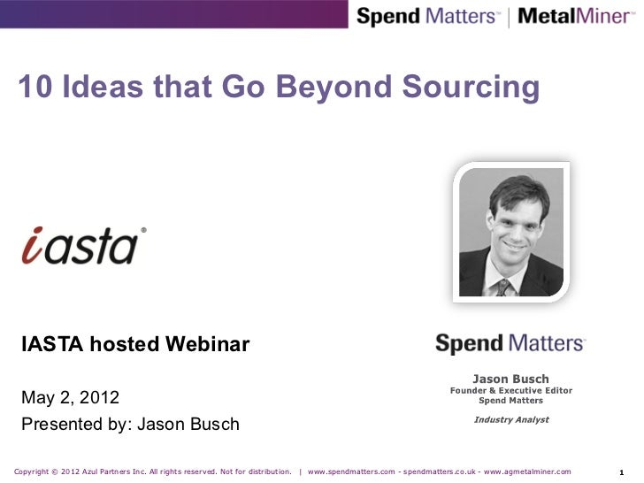 10 Ideas that Go Beyond Sourcing  IASTA hosted Webinar  May 2, 2012  Presented by: Jason BuschCopyright © 2012 Azul Partne...