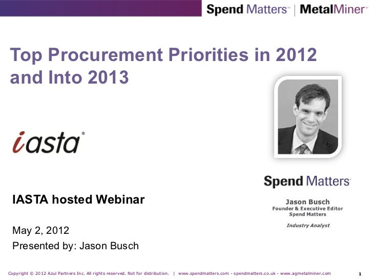 Top Procurement Priorities in 2012and Into 2013  IASTA hosted Webinar  May 2, 2012  Presented by: Jason BuschCopyright © 2...