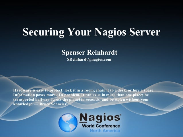 Securing Your Nagios Server Spenser Reinhardt SReinhardt@nagios.com Hardware is easy to protect: lock it in a room, chain ...