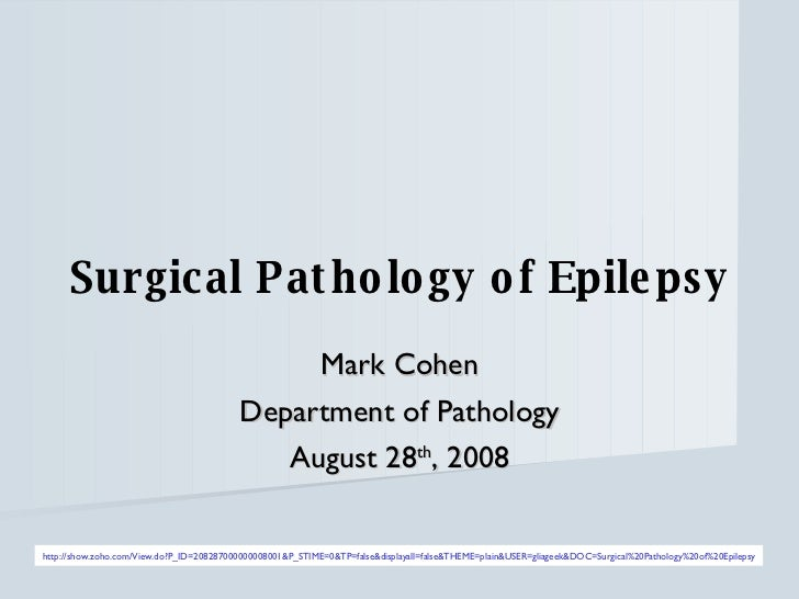 Surgical Pathology of Epilepsy Mark Cohen Department of Pathology August 28 th , 2008 http://show.zoho.com/View.do?P_ID=20...