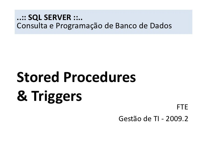 ..:: SQL SERVER ::..<br />Consulta e Programação de Banco de Dados<br />Stored Procedures& Triggers<br />FTE<br />Gestão d...