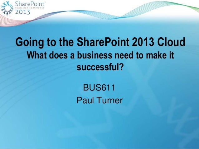 Going to the SharePoint 2013 CloudWhat does a business need to make itsuccessful?BUS611Paul Turner