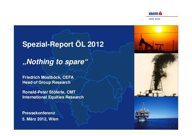 "ERSTE GROUPSpezial-Report ÖL 2012""Nothing to spare""Friedrich Mostböck, CEFAHead of Group ResearchRonald-Peter Stöferle, CM..."