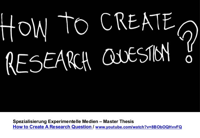 Spezialisierung Experimentelle Medien – Master Thesis  How to Create A Research Question / www.youtube.com/watch?v=8BObOQH...