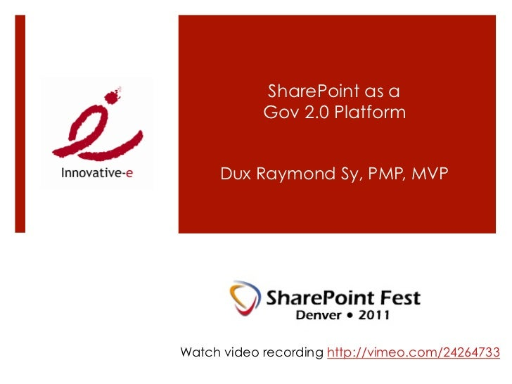 SharePoint as a            Gov 2.0 Platform     Dux Raymond Sy, PMP, MVPWatch video recording http://vimeo.com/24264733