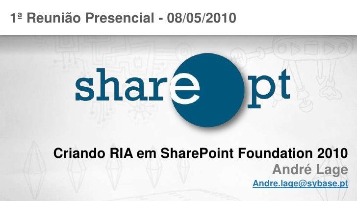 1ª Reunião Presencial - 08/05/2010<br />Criando RIA em SharePoint Foundation 2010André Lage<br />Andre.lage@sybase.pt<br />