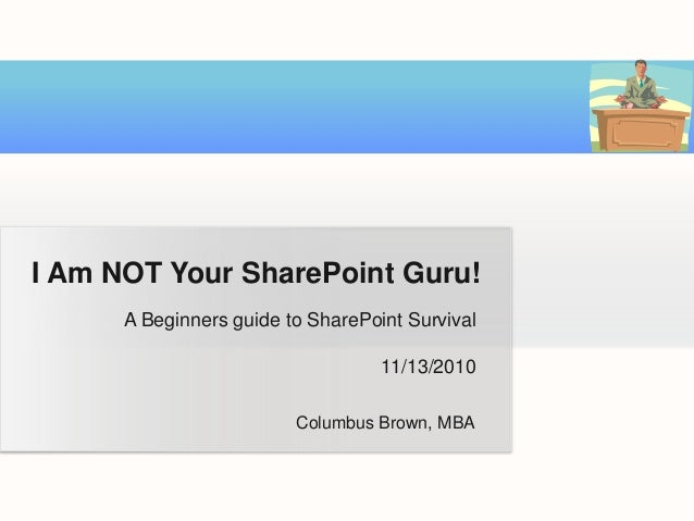 A Beginners guide to SharePoint Survival 11/13/2010 I Am NOT Your SharePoint Guru! Columbus Brown, MBA