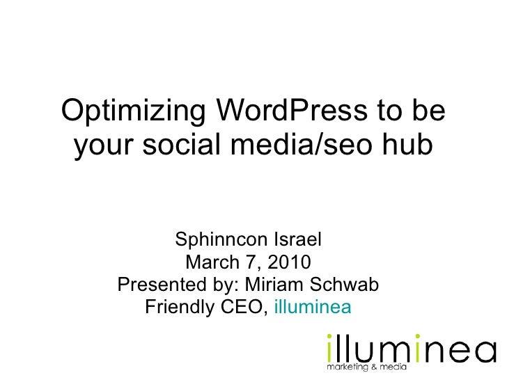 Optimizing WordPress to be your social media/seo hub Sphinncon Israel March 7, 2010 Presented by: Miriam Schwab Friendly C...