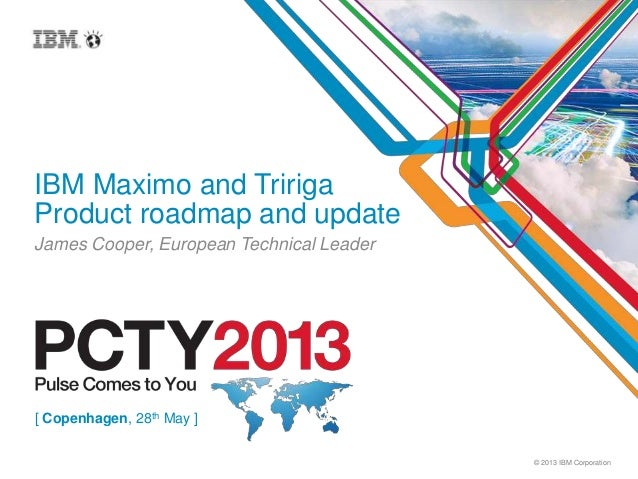 © 2013 IBM CorporationIBM Maximo and TririgaProduct roadmap and updateJames Cooper, European Technical Leader[ Copenhagen,...