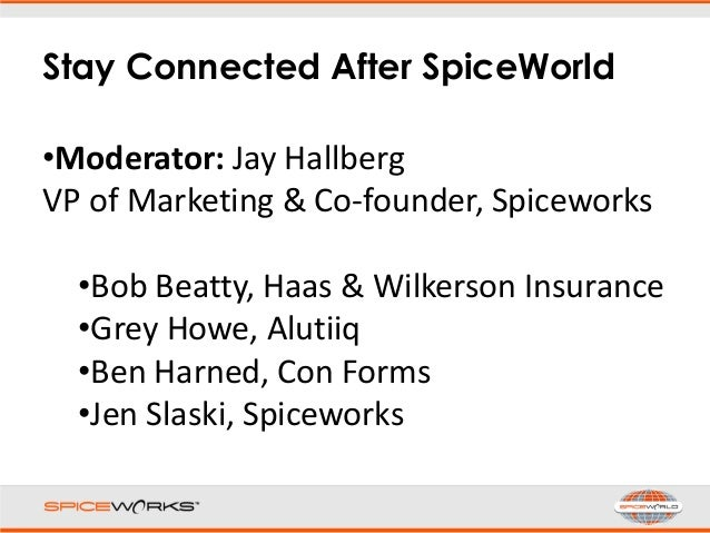 Stay Connected After SpiceWorld •Moderator: Jay Hallberg VP of Marketing & Co-founder, Spiceworks •Bob Beatty, Haas & Wilk...