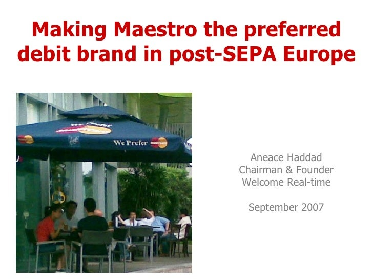 Making Maestro the preferred debit brand in post-SEPA Europe Aneace Haddad Chairman & Founder Welcome Real-time September ...