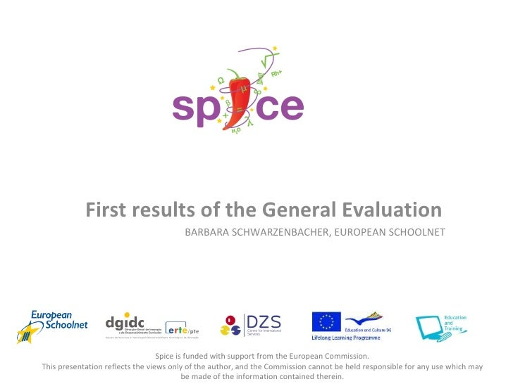 First results of the General Evaluation BARBARA SCHWARZENBACHER, EUROPEAN SCHOOLNET Spice is funded with support from the ...