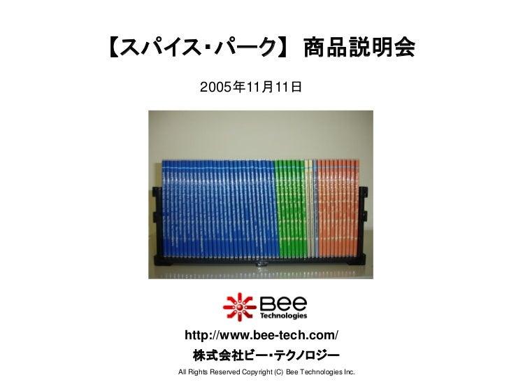 【スパイス・パーク】 商品説明会         2005年11月11日    http://www.bee-tech.com/       株式会社ビー・テクノロジー   All Rights Reserved Copyright (C) B...