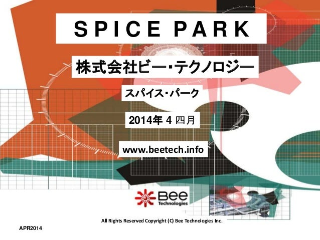 All Rights Reserved Copyright (C) Bee Technologies Inc. S P I C E P A R K 2014年 4 四月 スパイス・パーク 株式会社ビー・テクノロジー www.beetech.in...