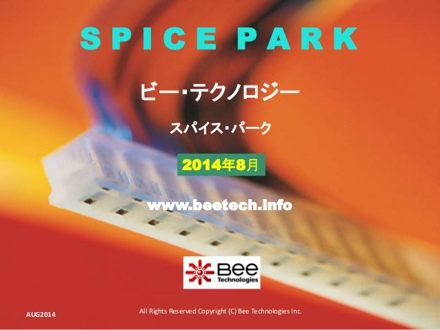 All Rights Reserved Copyright (C) Bee Technologies Inc. S P I C E P A R K 2014年8月 スパイス・パーク ビー・テクノロジー www.beetech.info AUG2...