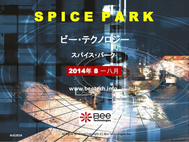 All Rights Reserved Copyright (C) Bee Technologies Inc. S P I C E P A R K 2014年 8 一八月 スパイス・パーク ビー・テクノロジー www.beetech.info ...