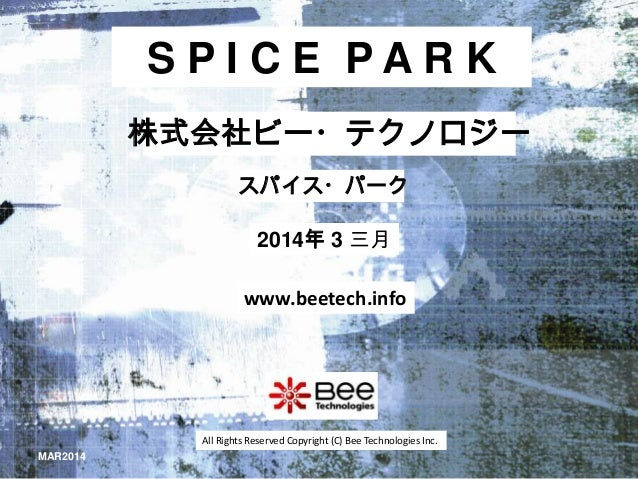 SPICE PARK 株式会社ビー・テクノロジー スパイス・パーク  2014年 3 三月 www.beetech.info  All Rights Reserved Copyright (C) Bee Technologies Inc. MA...